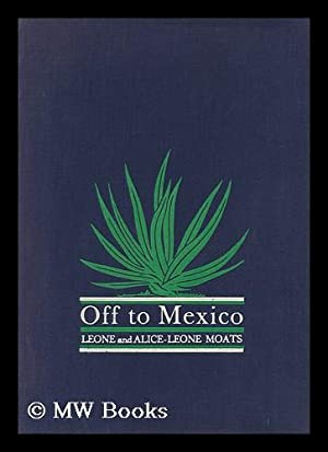 Off to Mexico, by Leone and Alice-Leone: Moats, Leone Blakemore.