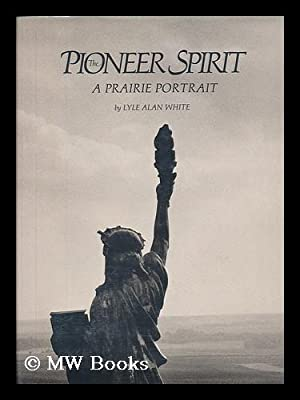 The Pioneer Spirit : a Prairie Portrait: White, Lyle Alan