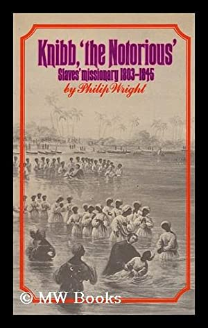 Knibb 'the Notorious': Slaves' Missionary, 1803-1845.: Wright, Philip