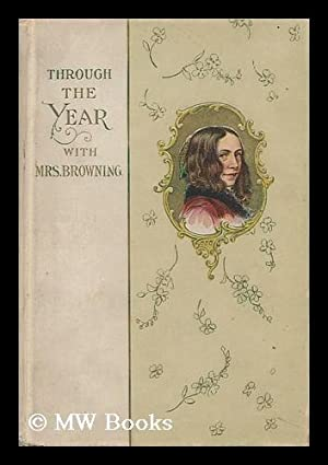 Through the Year with Mrs. Browning: Browning, Elizabeth Barrett (1806-1861)