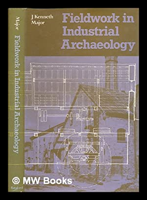 Fieldwork in industrial archaeology / J. Kenneth Major: Major, J. Kenneth (John Kenneth) 1928-...