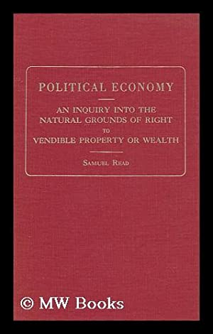 Political Economy; an Inquiry Into the Natural Grounds of Right to Vendible Property or Wealth. ...