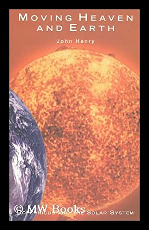 Moving heaven and earth : Copernicus and the Solar System / by John Henry: Henry, John