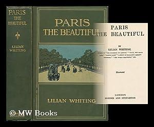 Paris the Beautiful / by Lilian Whiting: Whiting, Lilian (1859-1942)