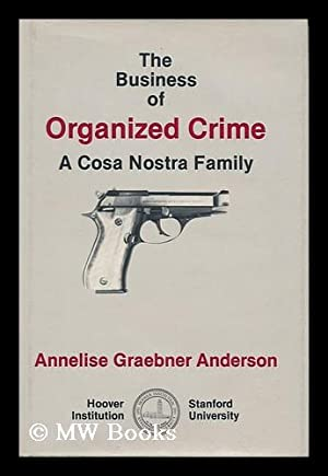 The Business of Organized Crime A Cosa Nostra Family: Anderson, Annelise Graebner