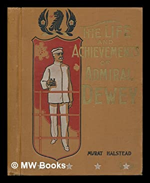 The Life and Achievements of Admiral Dewey: Halstead, Murat