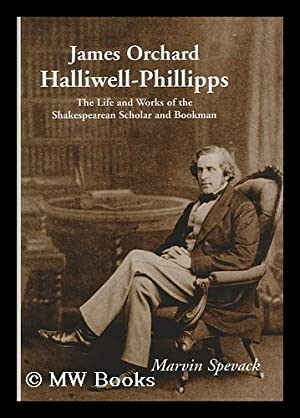 James Orchard Halliwell-Phillipps : the life and works of the Shakespearean scholar and bookman &#...