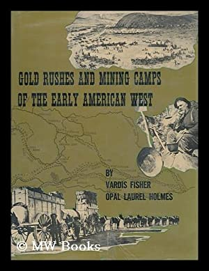 Gold Rushes and mining camps of the: Fisher, Vardis. Holmes,