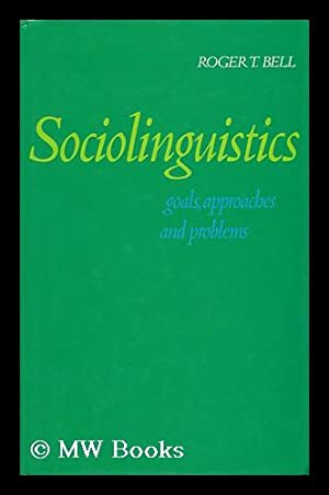 Sociolinguistics - Goals, Approaches and Problems: Bell, Roger T.