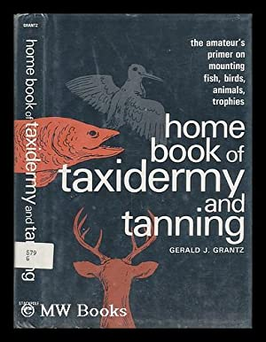 Home Book of Taxidermy and Tanning [By]: Grantz, Gerald J.