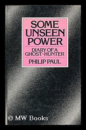 Some unseen power : diary of a ghost-hunter / by Philip Paul ; foreword by Keith Simpson: Paul, ...