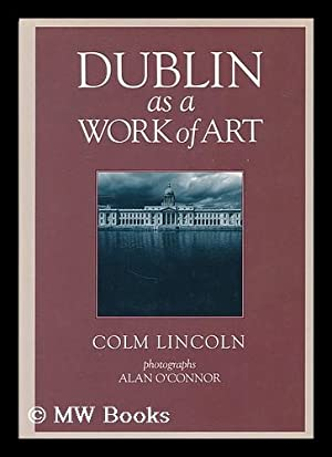 Dublin as a work of art / Colm Lincoln ; photographs, Alan O'Connor: Lincoln, Colm