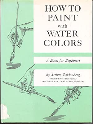 How to Paint with Water Colors; a Book for Beginners: Zaidenberg, Arthur