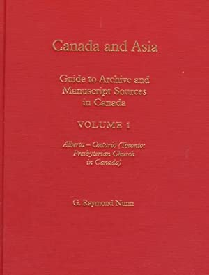 Canada and Asia: A Guide to Archive and Manuscript Sources in Canada; Volume 1 - Alberta to Ontar...