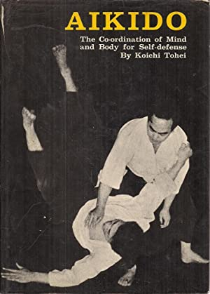 Aikido: The Co-ordination of Mind and Body for Self-Defense: Koichi Tohei