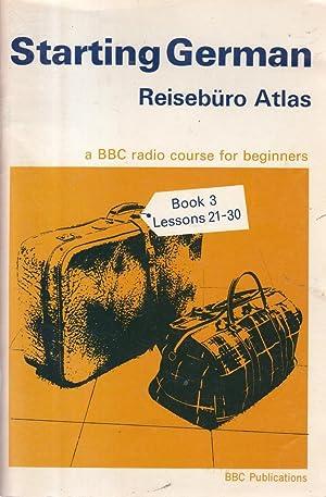 Starting German: Reiseburo Atlas, Book 3, Programmes 21-30, a BBC Radio Course for Beginners: R M ;...