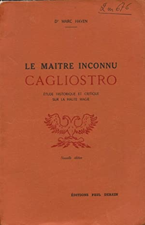 Le Maître inconnu Cagliostro (Etude historique et critique sur la Haute Magie): HAVEN Dr Marc