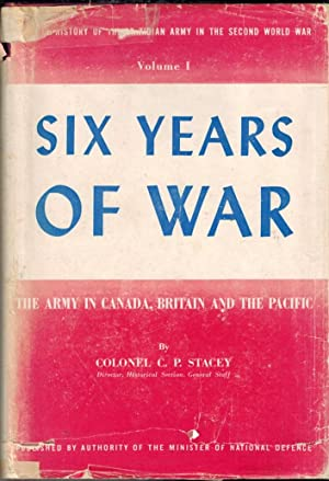 Six Years of War : The Army in Canada, Britain and the Pacific: Stacey, C.P.