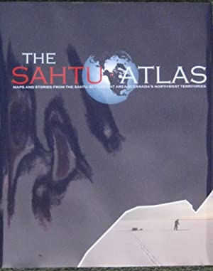 THE SAHTU ATLAS. Maps and Stories from the Sahtu Settlement Area in Canada's Northwest ...