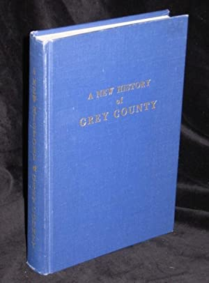 A New History of the County of Grey, and the Many Communities Within Its Boundaries and the City of...