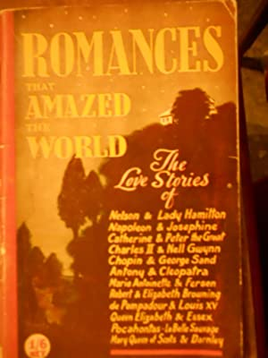 Romances that amazed the world. the Love stories of Nelson & Lady Hamilton, Napoleon & Josephine,...