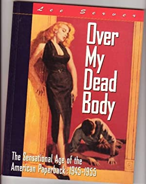 Over My Dead Body: The Sensational Age of the American Paperpack 1945-1955: Server, Lee