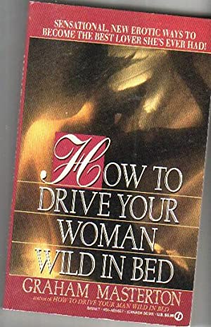 How to Drive Your Woman Wild in Bed: Sensational, New Erotic Ways to Become the Best Lover She&#x27...