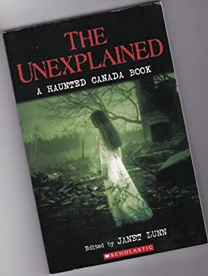 The Unexplained: A Haunted Canada Book -: Lunn, Janet (ed):