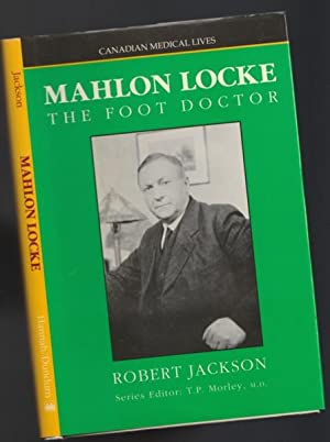 Mahlon W. Locke: The Foot Doctor -(Canadian Medical Lives series # 12)-: Jackson, Robert
