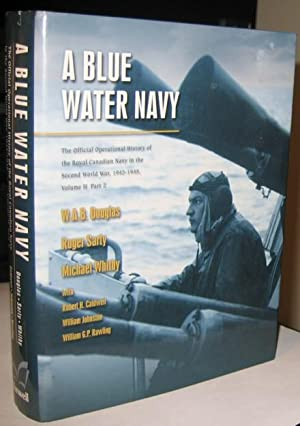 A Blue Water Navy: The Official Operational History of the Royal Canadian Navy in the Second World ...