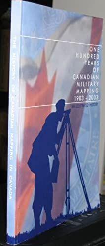 One Hundred Years of Canadian Military Mapping 1903 - 2003 : An Illustrated History