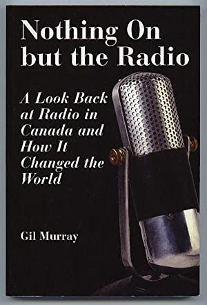 Nothing on but the Radio: A Look Back at Radio in Canada and How It Changed the World -(SIGNED)-: ...