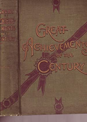 Great Achievements of the Century an All-Embracing History of War, Conquest, Exploration and Disc...