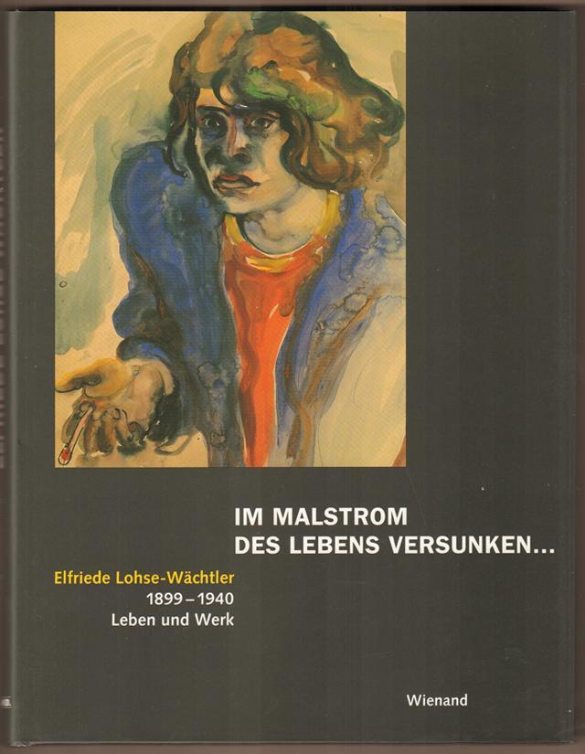 Im Malstrom des Lebens versunken . Elfriede Lohse-Wächtler, 1899 - 1940, Leben und Werk. Mit Beiträgen von Boris Böhm, Maike Bruhns, Georg Reinhardt, Hildegard Reinhardt. - Reinhardt, Georg (Hrsg.)