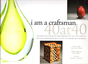 I Am a Craftsman: 40 at 40: Celebrating the 40th Anniversary of the Craftsmen's Guild of Mississi...