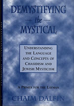 Demystifying the Mystical: Understanding the Language and Concepts of Chasidism and Jewish Mystic...