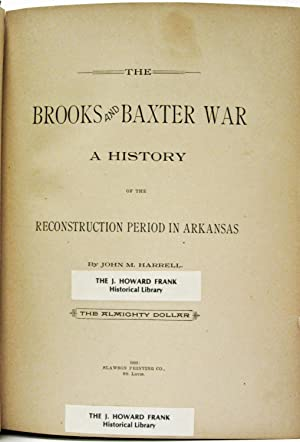 BROOKS AND BAXTER WAR; A HISTORY OF THE RECONSTRUCTION PERIOD IN ARKANSAS: Harrell, John M.