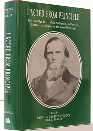 I ACTED FROM PRINCIPLE; THE CIVIL WAR DIARY OF DR. WILLIAM M. MCPHEETERS, CONFEDERATE SURGEON IN ...