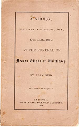 A SERMON, DELIVERED AT SALISBURY, CONNECTICUT DECEMBER 14TH 1859 At the Funeral of Deacon Eliphalet...