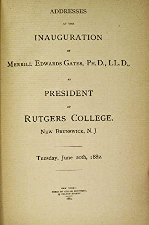 ADDRESSES AT THE INAUGURATION OF MERRILL EDWARDS GATES, PH.D.L.L.D. As President of Rutgers College...