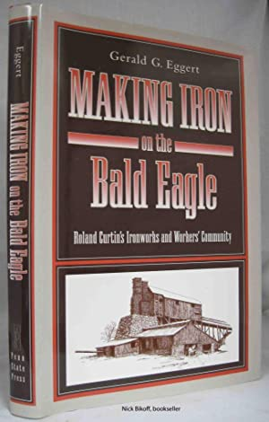 MAKING IRON ON THE BALD EAGLE Roland Curtin's Ironworks and Workers' Community: Eggert, ...