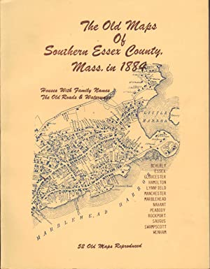 THE OLD MAPS OF SOUTHERN ESSEX COUNTY, MASS. IN 1884 52 Old Maps Reproduced. Houses with Family N...