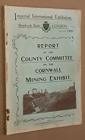 Report of the County Committee on the Cornwall Mining Exhibit, Imperial International Exhibition,...
