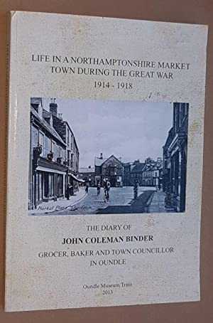 Life in a Northamptonshire Market Town During the Great War 1914 - 1918: The Diary of John Colema...