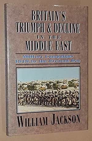 Britain's Triumph and Decline in the Middle East: military campaigns 1919 to the present day