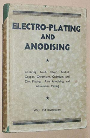 Electro-Plating and Anodising: covering gold, silver, nickel, copper, chromium, cadmium and zinc ...