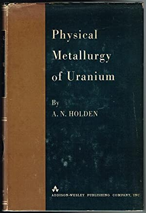 Physical Metallurgy of Uranium; Prepared Under Contract with the United States Atomic Energy Comm...