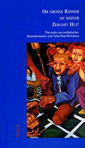 Oh große Ränder an meiner Zukunft Hut! : Portraits surrealistischer Künstlerinnen und Schriftstellerinnen. - Jürgs, Britta