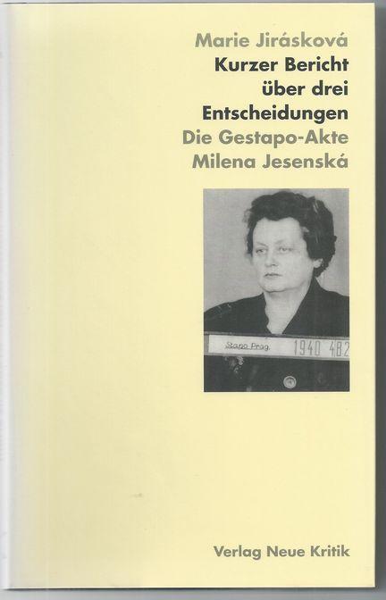 Kurzer Bericht über drei Entscheidungen : die Gestapo-Akte Milena Jesenská. Marie Jirásková. Aus dem Tschech. von Kathrin Liedtke. Unter Mitarb. von Vladislav Krtil - Jirásková, Marie