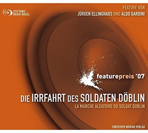 Die Irrfahrt des Soldaten Döblin: Ausgezeichnet mit dem internationalen Featurepreis 2007 - Stiftung, Radio Basel, Jürgen Ellinghaus und Aldo Gardini